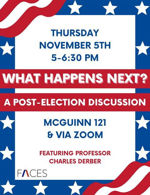 """White background with a border of blue with white starts and red and white stripes. The test in the middle reads: """"Thursday, November 5, 5pm to 6:30pm, What happens next: A Post Election Discussion, McGuinn 121 and via zoom. Featuring Professor Charles Derber"""