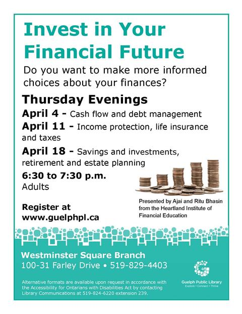 "Join us at our Westminster Square Branch for our ""Invest in your Financial Future"" series on Thursday evenings in April at 6:30 p.m. Learn to make more informed choices about your finances with experts in the field. Registration is required."