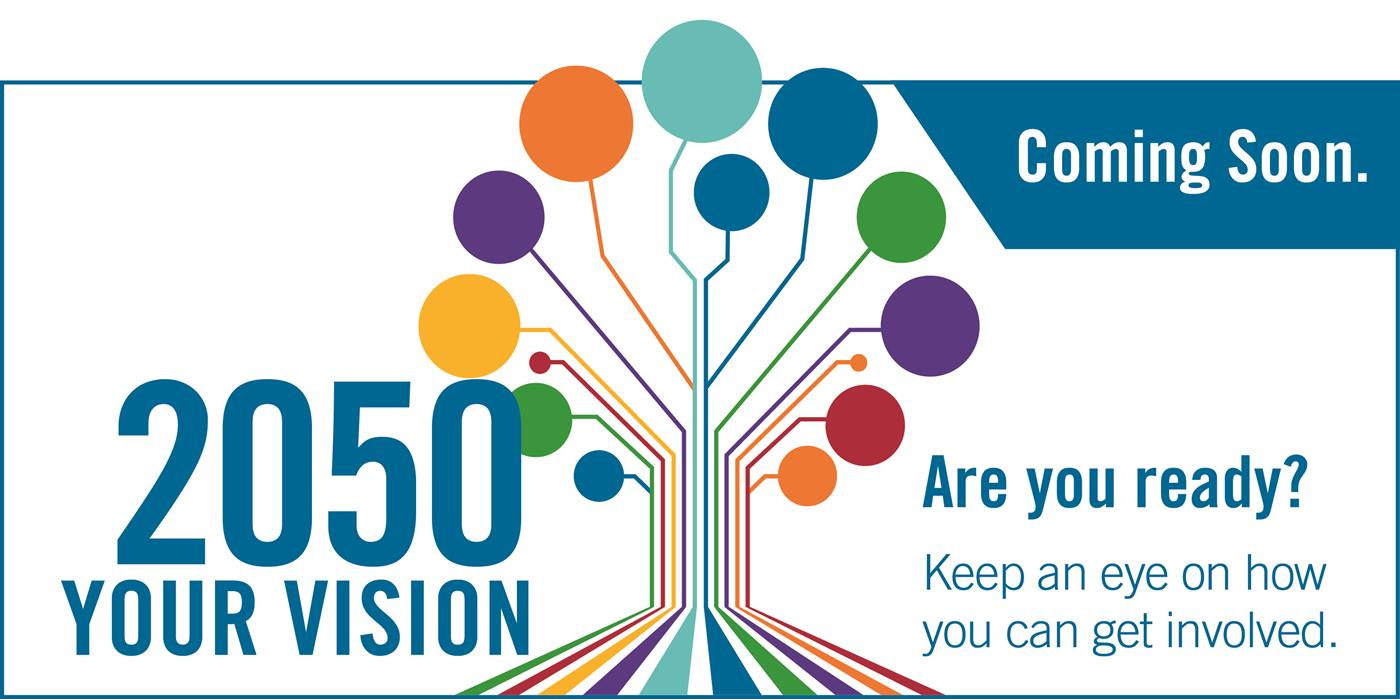 2050 Your Vision. Coming Soon. Are you ready. Keep an eye on how you can get involved.