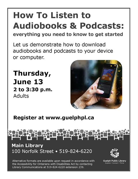 This is the poster for How to listen to audiobooks & podcasts. It will be held on Thursday June 13 from 2 to 3:30 p.m. in the Main Library. Register at www.guelphpl.ca or phone 519-824-6220.