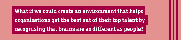 What if we could create an environment that helps business get the best out of their top talent by recognising that brains are as different as people?