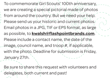 To commemorate Girl Scouts' 100th anniversary, we are creating a special pictorial made of photos from around the country. But we need your help. Please send us your historic and current photos. Email photos in a JPG, TIF or EPS format, as large as possible, to kwalsh@flashpointbrands.com. Please include a contact name, the date of the image, council name, and troop #, if applicable, with the photo. Deadline for submission is Friday, January 27th.Be sure to share this request with volunteers and delegates, both current and past!