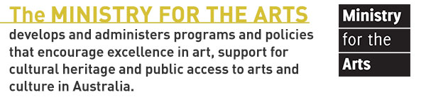 The MINISTRY FOR THE ARTS develops and administers programs and policies that encourage excellence in art, support for cultural heritage and public access to arts and culture in Australia.