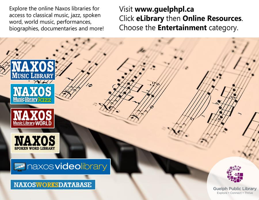 Explore the online Naxos libraries for access to classical music, jazz, spoken word, world music, performances, biographies, documentaries and more. Visit www.guelphpl.ca/onlineresources and choose the entertainment category to get started!