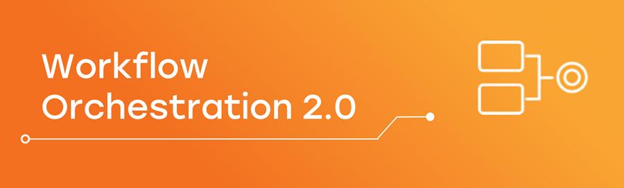 Workflow Orchestration 2.0