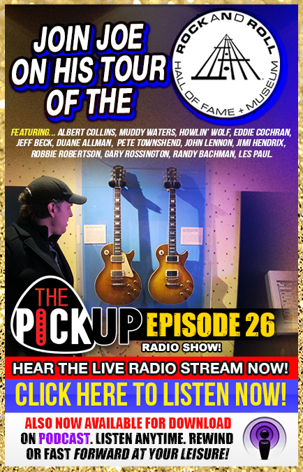 New Special Episode! Join Joe in his tour of the Rock And Roll Hall Of Fame. Featuring Albert Collins, Muddy Waters, Howlin' Wolf, Eddie Cochran, Jeff Beck, Duane Allman, Pete Townshend, John Lennon, Jimi Hendrix, Robbie Robertson, Gary Rossington, Randy Bachman, Les Paul. The Pickup Radio Show. Episode 26. Hear the live radio stream now! Now also available for download on Podcast. Listen Anytime. Rewind or fast forward at your leisure! Click here to listen now!