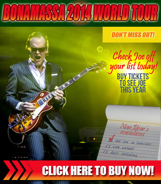 Bonamassa 2014 World Tour. New year's resolution. Check Joe off your list today! Buy tickets to see Joe this year. Click here to buy now!