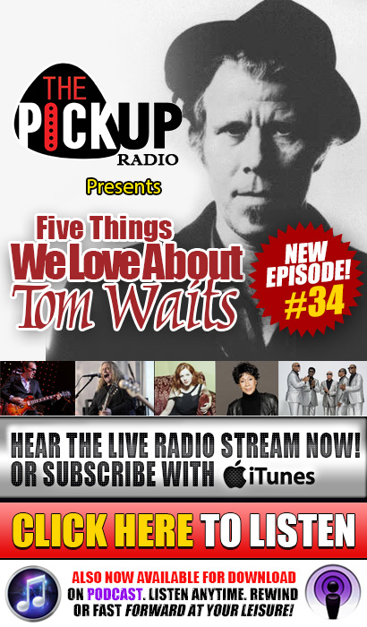 The Pickup Radio Show features 'Five Things We Love About Tom Waits' featuring Joe Bonamassa, Gov't Mule, Neko Case, Bettye LaVette, The Blind Boys of Alabama. New Episode 34. Hear the live radio stream now! Now also available for download on Podcast. Listen Anytime. Rewind or fast forward at your leisure! Click here to listen now!