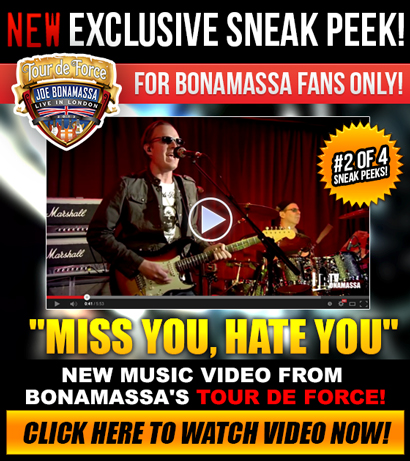 New exclusive sneak peek! For Bonamassa fans only! #2 of 4 sneak peeks! 'Miss You, Hate You' new music video from Bonamassa's Tour De Force. Click here to watch video now!