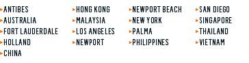 ANTIBES | HONG KONG | NEWPORT BEACH | SAN DIEGO | AUSTRALIA | INDONESIA | NEW YORK | SINGAPORE | FORT LAUDEROALE | LOS ANGELES | PALMA  | THAILAND | HOLLAND  | NEWPORT | PHILLIPPINS | VIETNAM